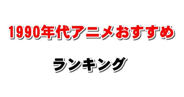【平成初期】1990年代おすすめアニメランキング~昔のメジャーから深夜のマイナー作品まで~