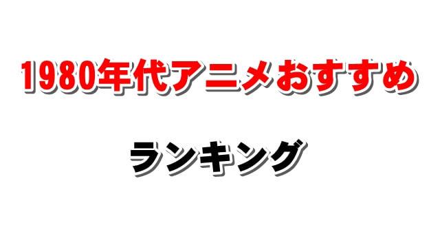 【昔の昭和アニメの集大成】1980年代おすすめアニメランキング